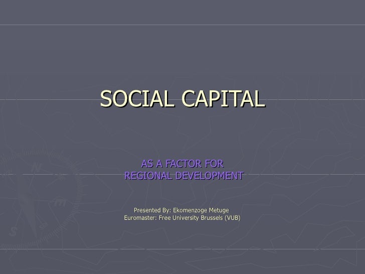 SOCIAL CAPITAL AS A FACTOR FOR REGIONAL DEVELOPMENT  Presented By: Ekomenzoge Metuge  Euromaster: Free University Brussels...