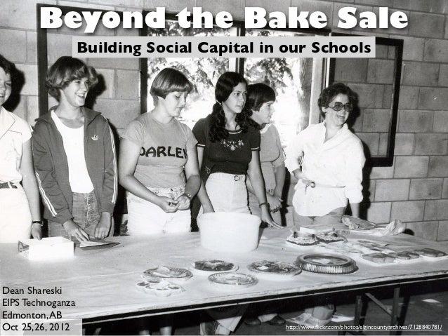 Beyond the Bake Sale                   Building Social Capital in our SchoolsDean ShareskiEIPS TechnoganzaEdmonton, ABOct ...