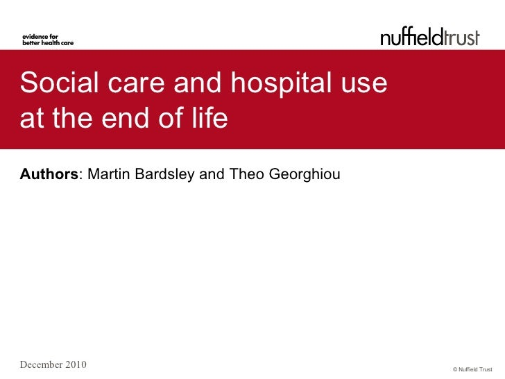 Social care and hospital useat the end of lifeAuthors: Martin Bardsley and Theo GeorghiouDecember 2010                    ...