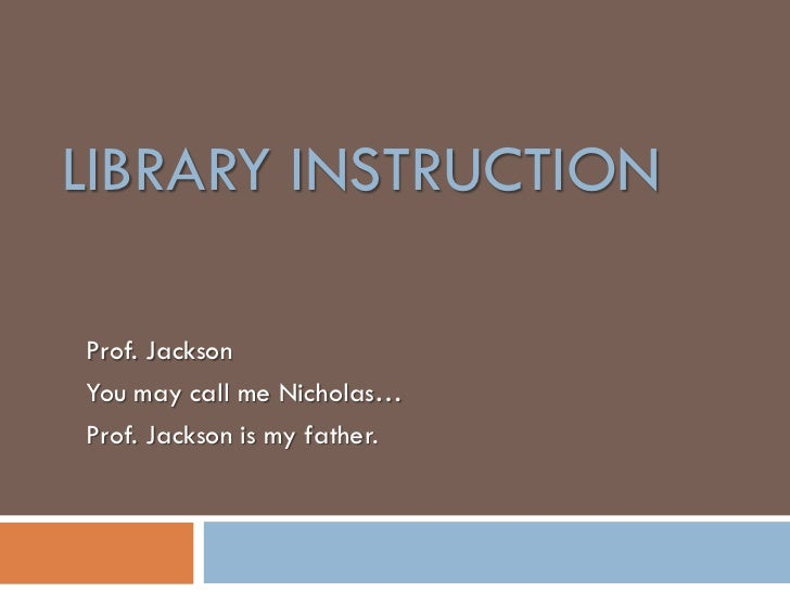 LIBRARY INSTRUCTIONProf. JacksonYou may call me Nicholas…Prof. Jackson is my father.