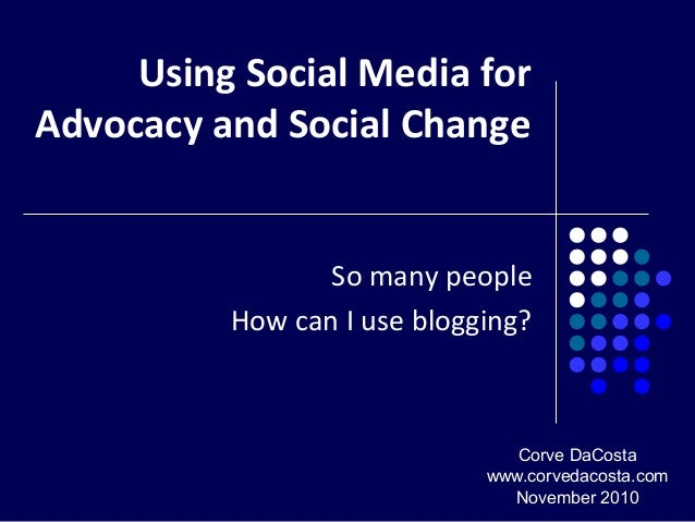 Using Social Media for Advocacy and Social Change So many people How can I use blogging? Corve DaCosta www.corvedacosta.co...