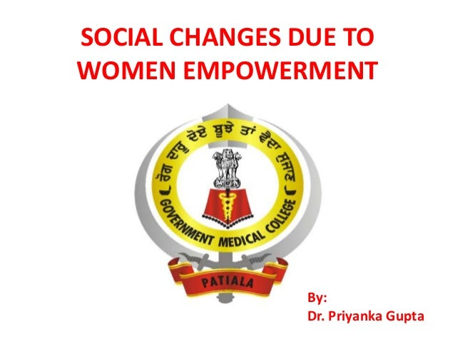 SOCIAL CHANGES DUE TO WOMEN EMPOWERMENT  By: Dr. Priyanka Gupta