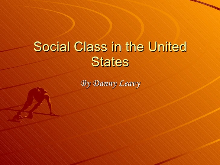 Social Class in the United States By Danny Leavy