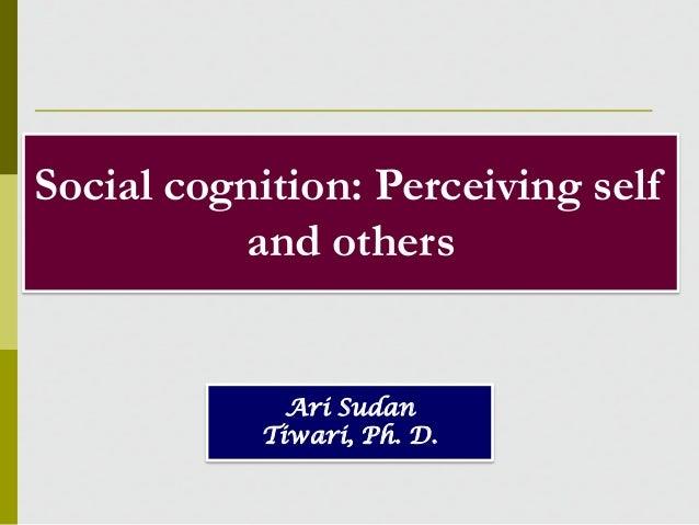 Social cognition: Perceiving self and others  Ari Sudan Tiwari, Ph. D.