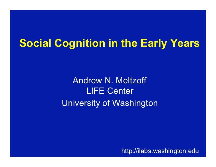 Social Cognition in the Early Years                                            Andrew N. Meltzoff              LIFE Center...