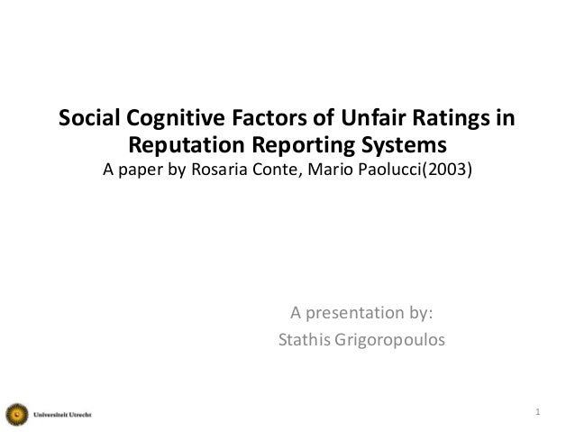 Social Cognitive Factors of Unfair Ratings in Reputation Reporting Systems A paper by Rosaria Conte, Mario Paolucci(2003) ...