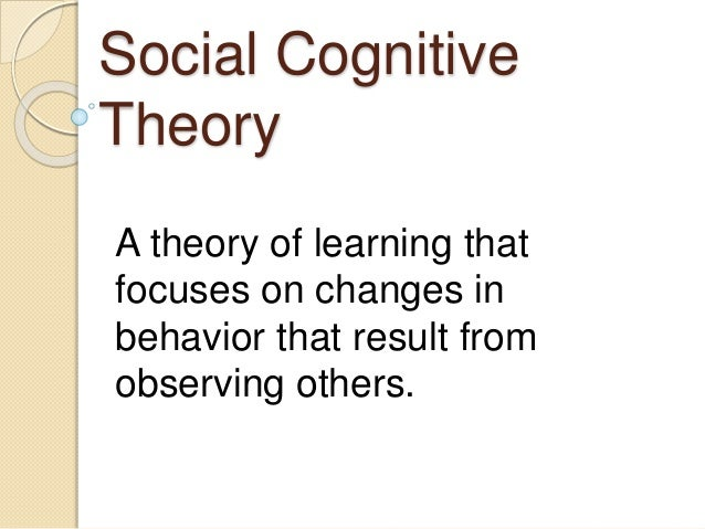 Social Cognitive Theory A theory of learning that focuses on changes in behavior that result from observing others.