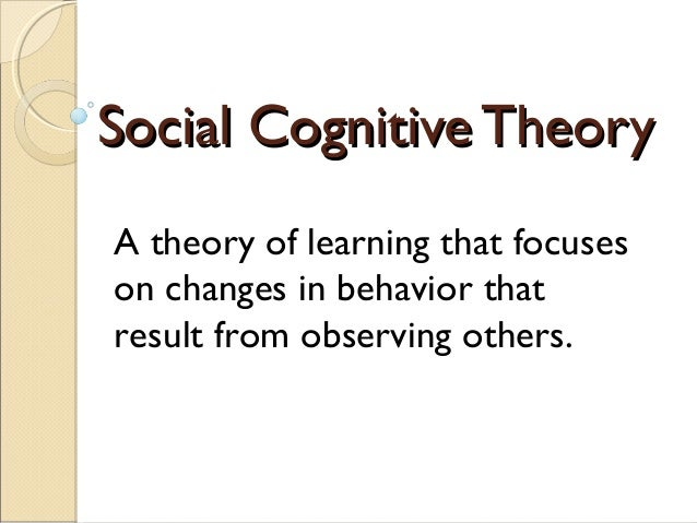 Social Cognitive TheorySocial Cognitive Theory A theory of learning that focuses on changes in behavior that result from o...
