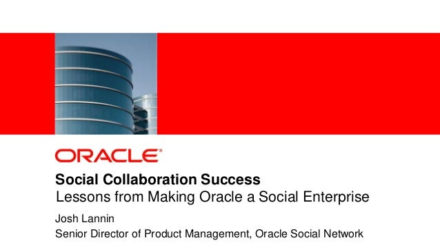 1 Copyright © 2013, Oracle and/or its affiliates. All rights reserved.Social Collaboration SuccessJosh LanninSenior Direct...