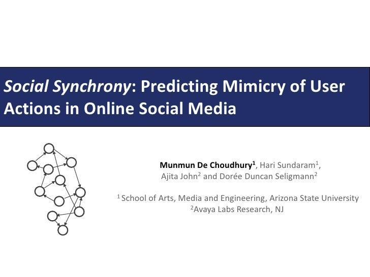 Social Synchrony: PredictingMimicry of User Actionsin Online Social Media<br />Munmun De Choudhury1, Hari Sundaram1,<br />...