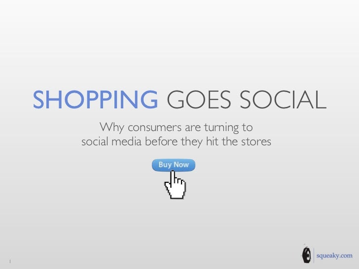 SHOPPING GOES SOCIAL           Why consumers are turning to       social media before they hit the stores1