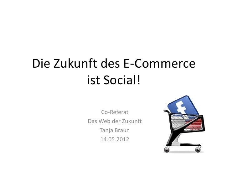 Die Zukunft des E-Commerce         ist Social!             Co-Referat        Das Web der Zukunft            Tanja Braun   ...