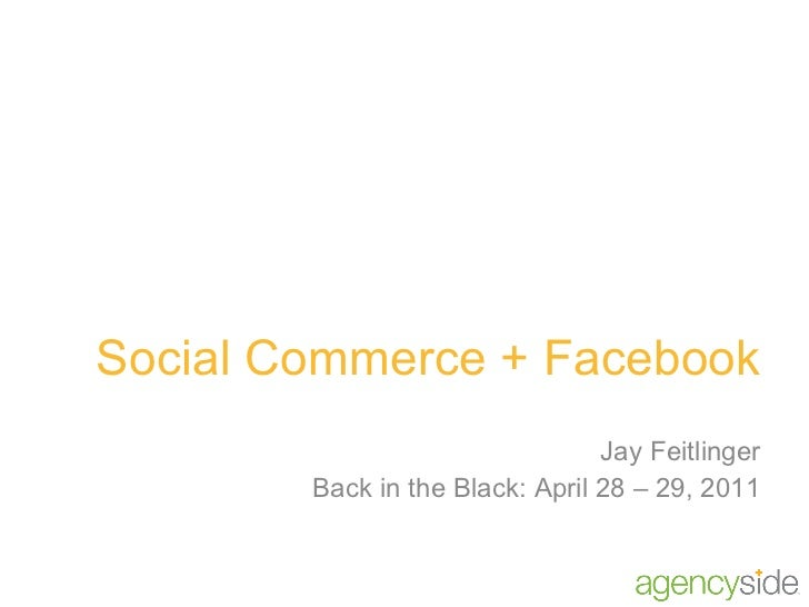 Social Commerce + Facebook Jay Feitlinger Back in the Black: April 28 – 29, 2011