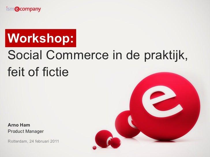 Workshop:  Social Commerce in de praktijk, feit of fictie Arno Ham Product Manager Rotterdam, 24 februari 2011