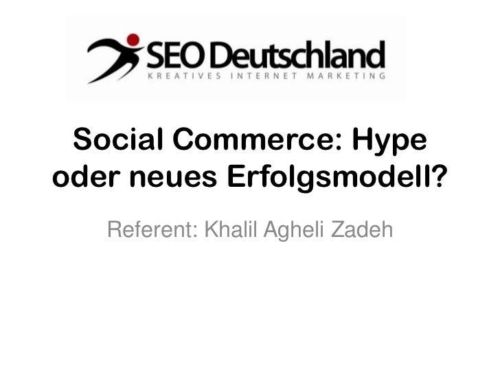 Social Commerce: Hypeoder neues Erfolgsmodell?   Referent: Khalil Agheli Zadeh