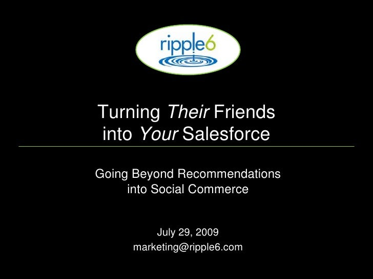 Turning  Their  Friends  into  Your  Salesforce Going Beyond Recommendations   into Social Commerce July 29, 2009 [email_a...