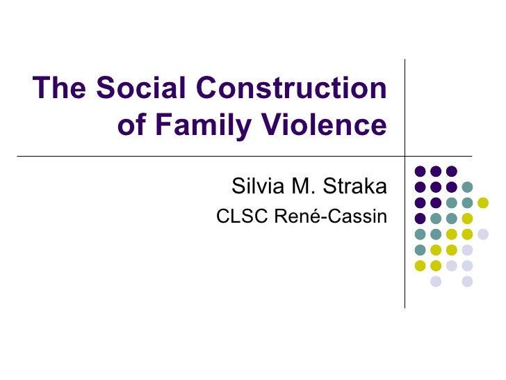The Social Construction of Family Violence Silvia M. Straka CLSC René-Cassin