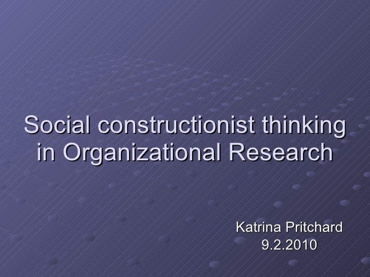 Social constructionist thinking in Organizational Research Katrina Pritchard 9.2.2010