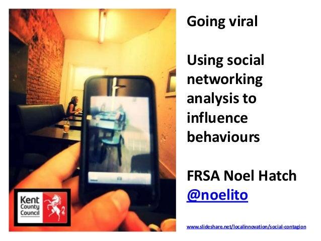 Going viral Using social networking analysis to influence behaviours FRSA Noel Hatch @noelito www.slideshare.net/localinno...
