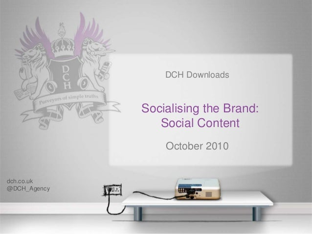 DCH Downloads Socialising the Brand: Social Content October 2010 dch.co.uk @DCH_Agency