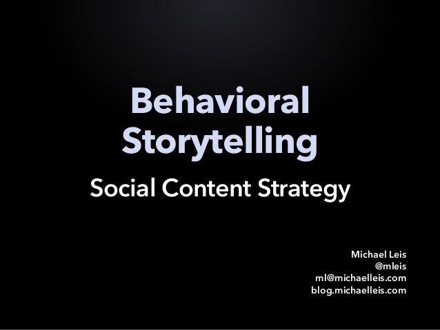 Behavioral Storytelling Social Content Strategy Michael Leis @mleis ml@michaelleis.com blog.michaelleis.com
