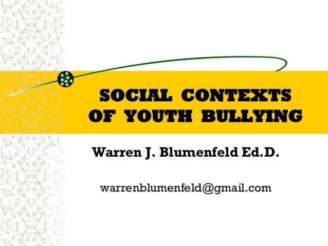 SOCIAL CONTEXTS OF YOUTH BULLYING Warren J. Blumenfeld Ed.D. University of Massachusetts warrenblumenfeld@gmail.com