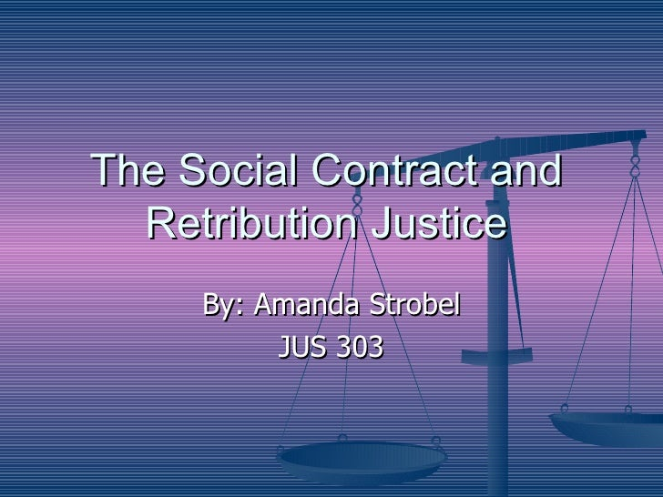 The Social Contract and Retribution Justice By: Amanda Strobel JUS 303