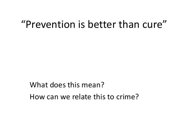"""Prevention is better than cure""  What does this mean? How can we relate this to crime?"