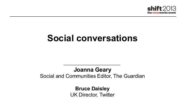 Social conversationsJoanna GearySocial and Communities Editor, The GuardianBruce DaisleyUK Director, Twitter