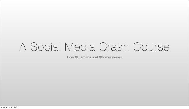 A Social Media Crash Course                              from @_jemima and @tomszekeresMonday, 22 April 13