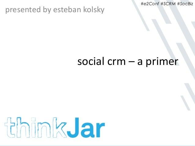 #e2Conf #SCRM #SocBiz social crm – a primer presented by esteban kolsky