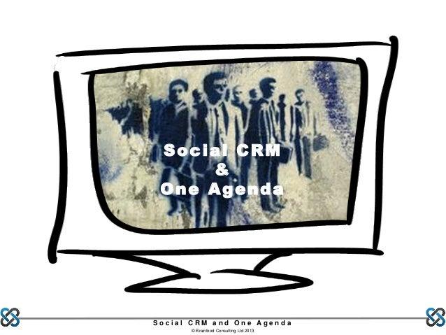Social CRM & One Agenda  Social CRM and One Agenda © Brainfood Consulting Ltd 2013