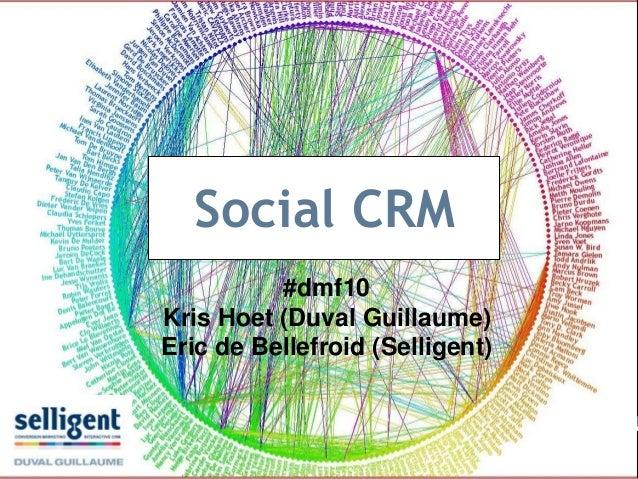 Social CRM #dmf10 Kris Hoet (Duval Guillaume) Eric de Bellefroid (Selligent)