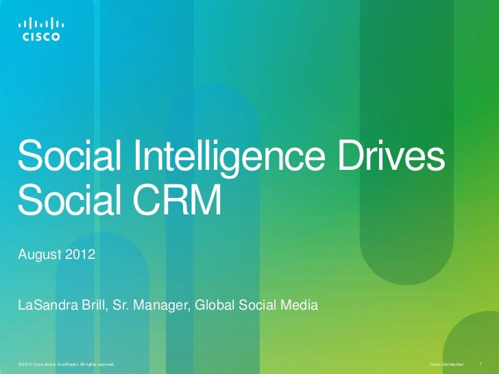 Social Intelligence DrivesSocial CRMAugust 2012LaSandra Brill, Sr. Manager, Global Social Media© 2010 Cisco and/or its aff...