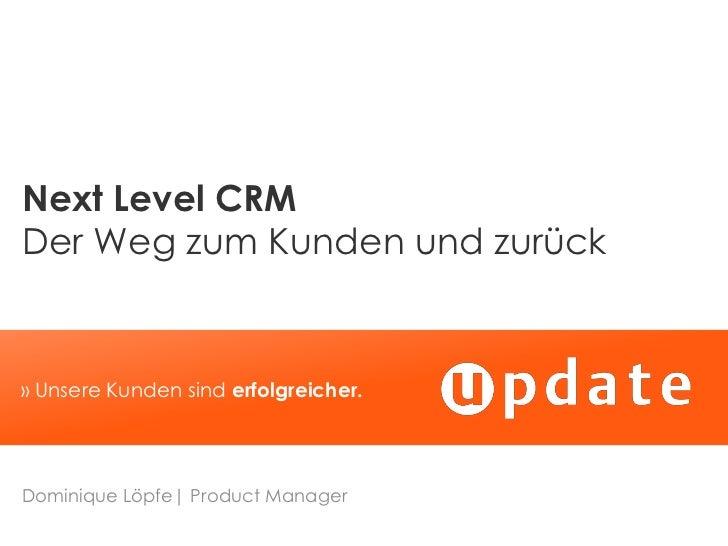 Next Level CRMDer Weg zum Kunden und zurück» Unsere Kunden sind erfolgreicher.Dominique Löpfe  Product Manager