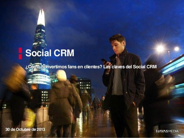 Social CRM ¿Cómo convertimos fans en clientes? Las claves del Social CRM  30 de Octubre de 2013