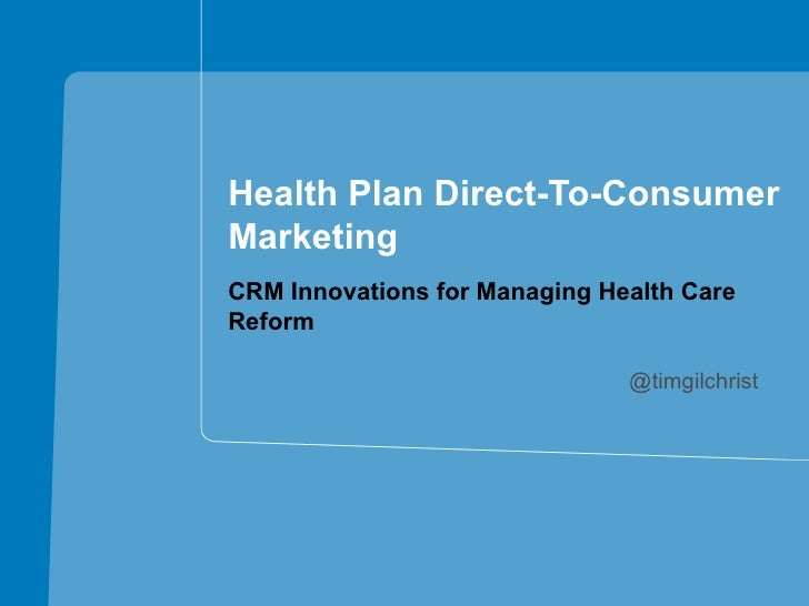 Health Plan Direct-To-ConsumerMarketingCRM Innovations for Managing Health CareReform                               @timgi...