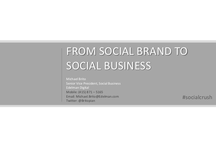 FROM SOCIAL BRAND TO SOCIAL BUSINESS<br />Michael Brito<br />Senior Vice President, Social Business<br />Edelman Digital<b...