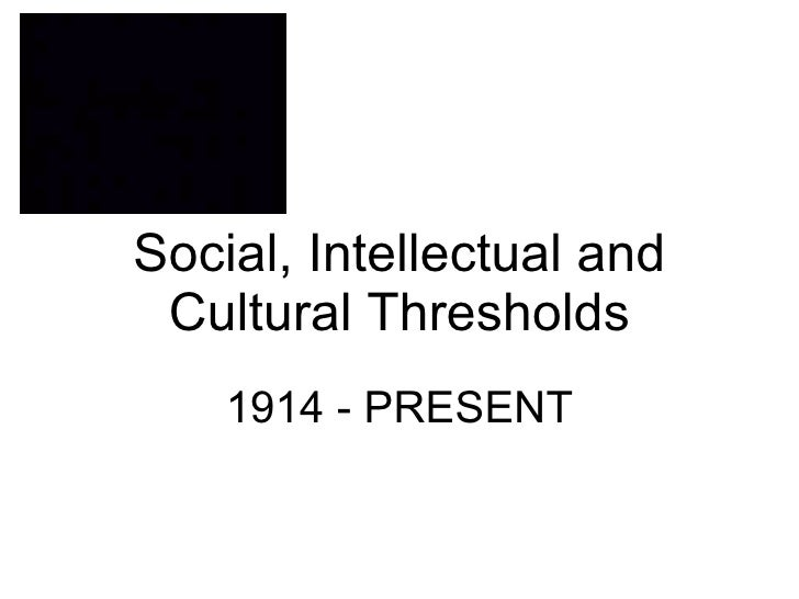 Social, Intellectual and Cultural Thresholds 1914 - PRESENT
