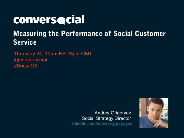 Measuring the Performance of Social Customer Service Thursday 24, 10am EST/3pm GMT @conversocial #SocialCS Andrey Grigorye...