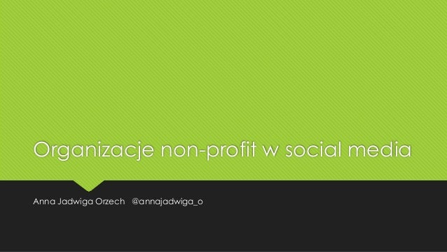 Organizacje non-profit w social media Anna Jadwiga Orzech @annajadwiga_o