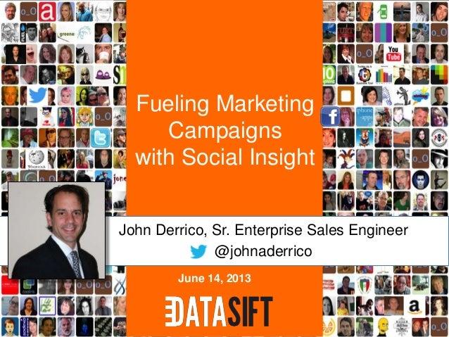 Fueling MarketingCampaignswith Social InsightJohn Derrico, Sr. Enterprise Sales Engineer@johnaderricoJune 14, 2013
