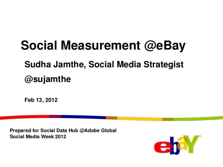 Social Measurement @eBay     Sudha Jamthe, Social Media Strategist     @sujamthe     Feb 13, 2012Prepared for Social Data ...