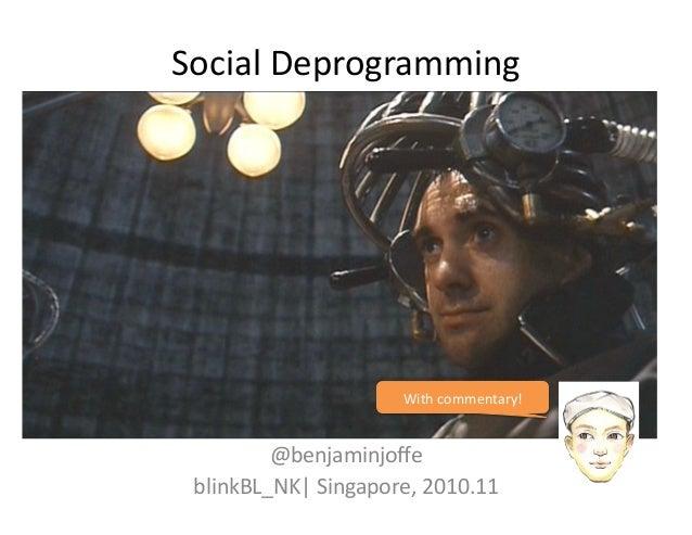 Social  Deprogramming   @benjaminjoffe   blinkBL_NK   Singapore,  2010.11   With  commentary!