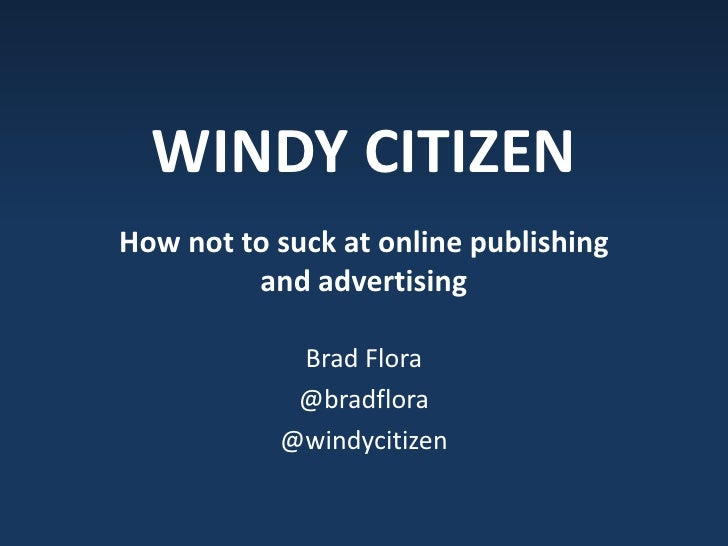 WINDY CITIZEN<br />How not to suck at online publishing and advertising<br />Brad Flora<br />@bradflora<br />@windycitizen...