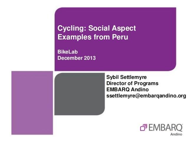 Cycling: Social Aspect Examples from Peru BikeLab December 2013  Sybil Settlemyre Director of Programs EMBARQ Andino ssett...