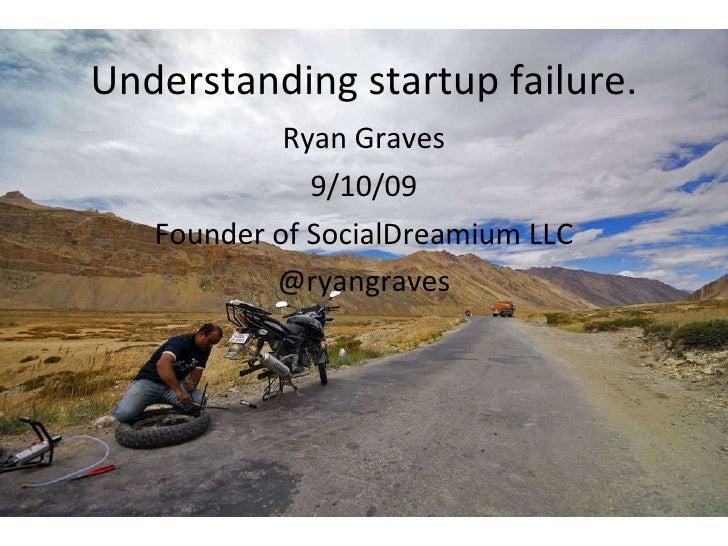 Understanding startup failure. Ryan Graves 9/10/09 Founder of SocialDreamium  LLC @ryangraves