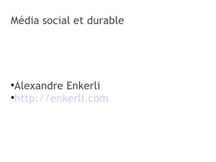 Média social et durable <ul><li>Alexandre Enkerli </li></ul><ul><li>http://enkerli.com </li></ul>