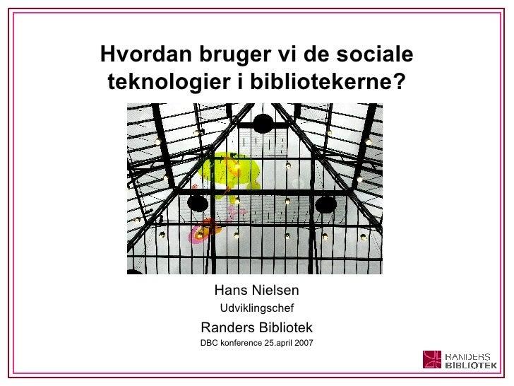 Hvordan bruger vi de sociale teknologier i bibliotekerne? <ul><li>Hans Nielsen </li></ul><ul><li>Udviklingschef </li></ul>...