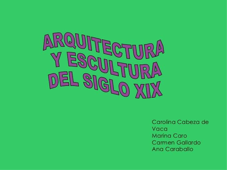 Carolina Cabeza de Vaca Marina Caro Carmen Gallardo Ana Caraballo ARQUITECTURA Y ESCULTURA  DEL SIGLO XIX